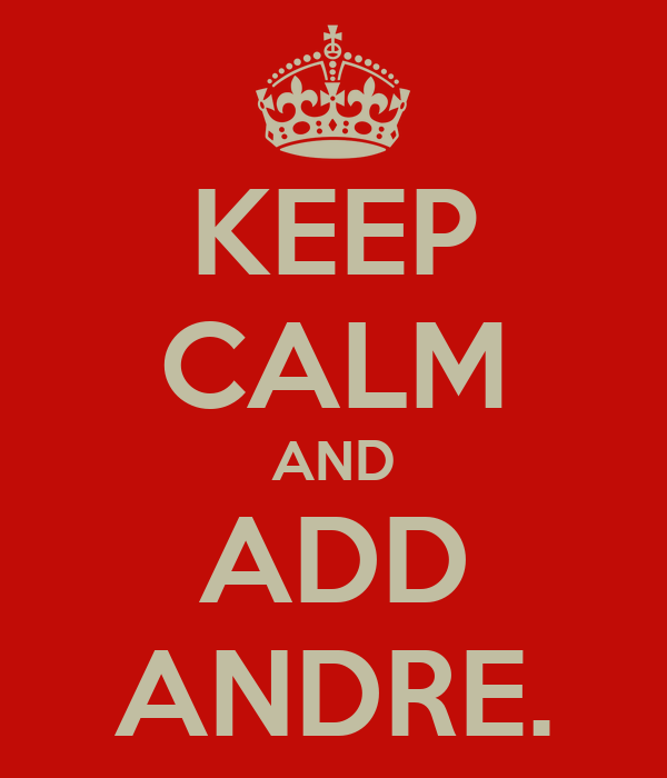 KEEP CALM AND ADD ANDRE.
