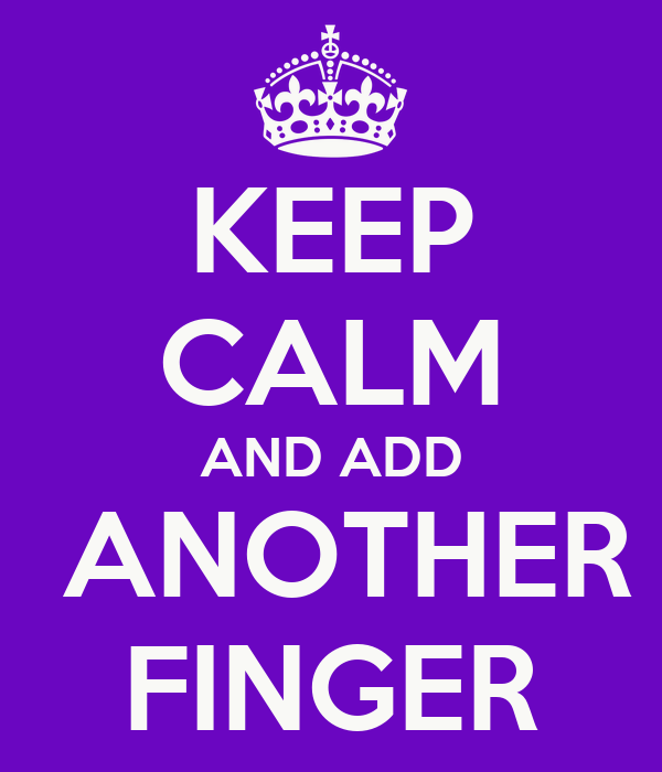 KEEP CALM AND ADD  ANOTHER FINGER