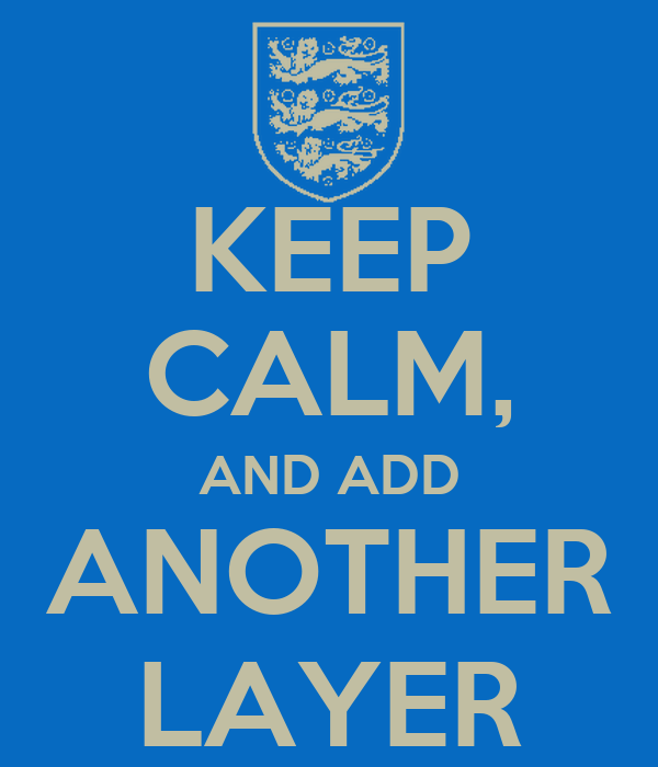 KEEP CALM, AND ADD ANOTHER LAYER