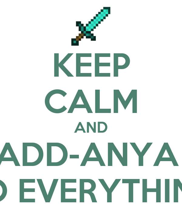 KEEP CALM AND ADD-ANYA  TO EVERYTHING