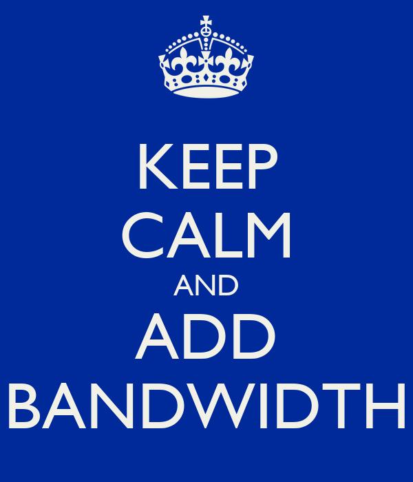 KEEP CALM AND ADD BANDWIDTH