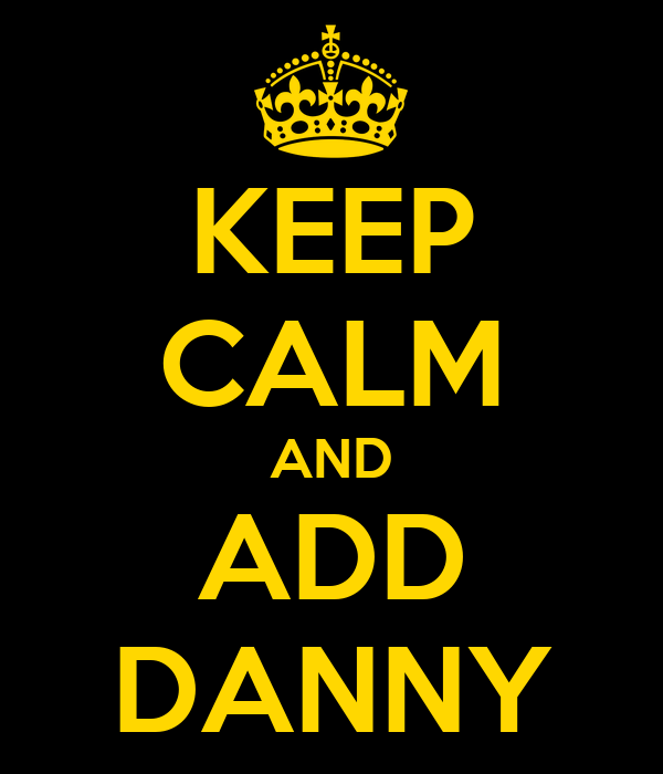 KEEP CALM AND ADD DANNY
