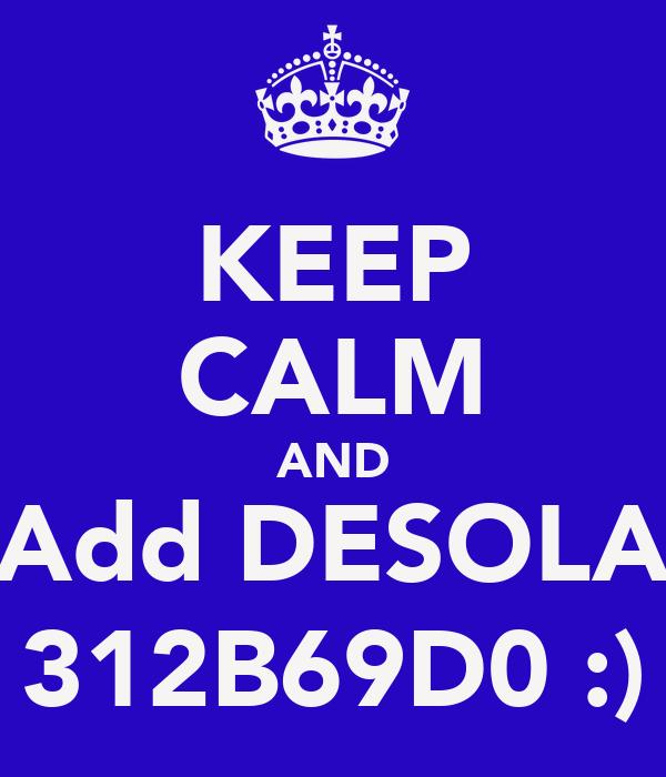 KEEP CALM AND Add DESOLA 312B69D0 :)