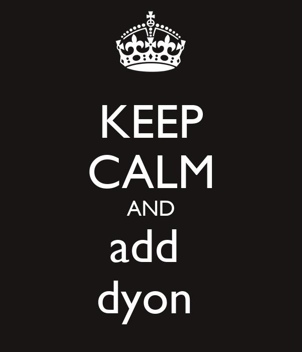 KEEP CALM AND add  dyon