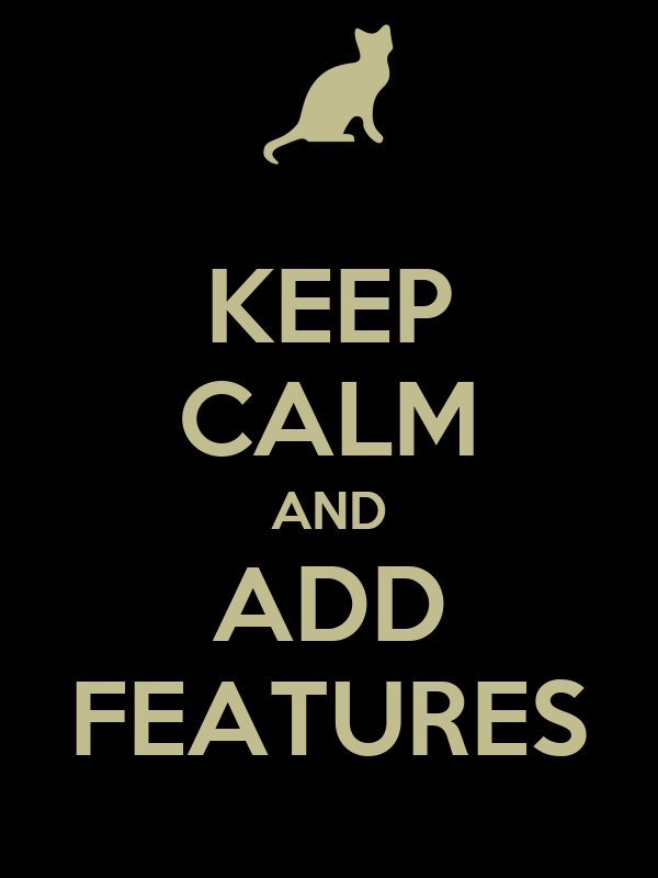 KEEP CALM AND ADD FEATURES