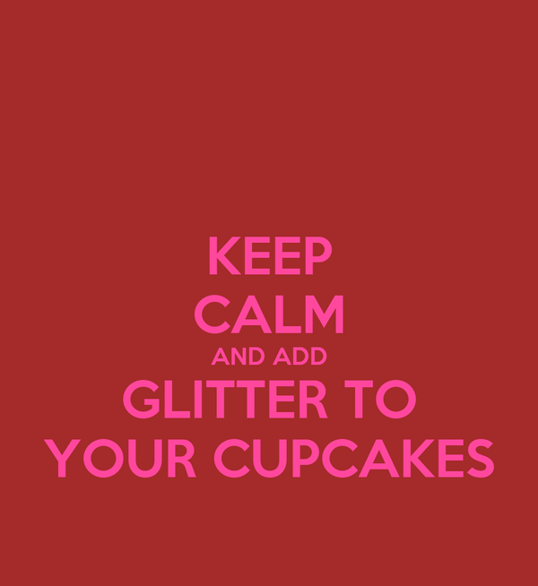 KEEP CALM AND ADD GLITTER TO YOUR CUPCAKES