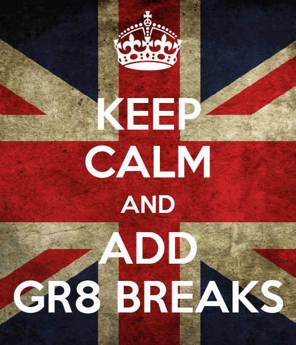 KEEP CALM AND ADD GR8 BREAKS