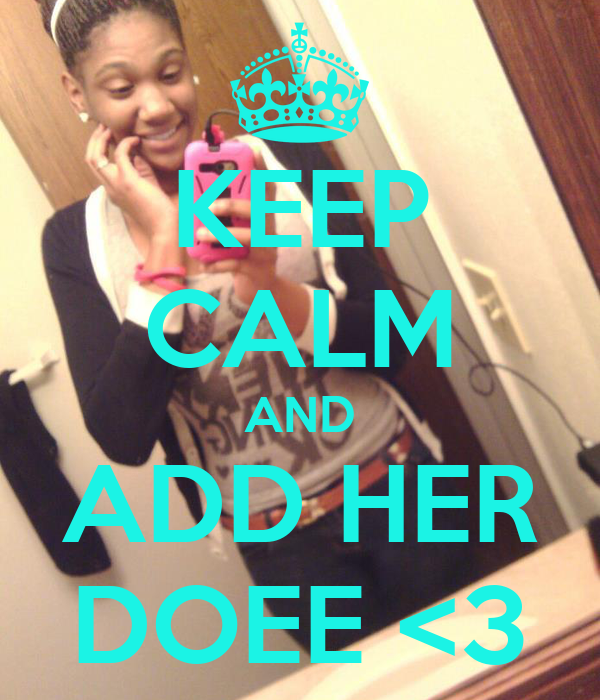 KEEP CALM AND ADD HER DOEE <3