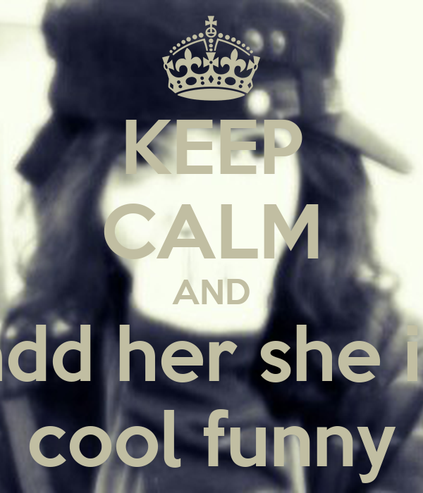 KEEP CALM AND add her she is cool funny