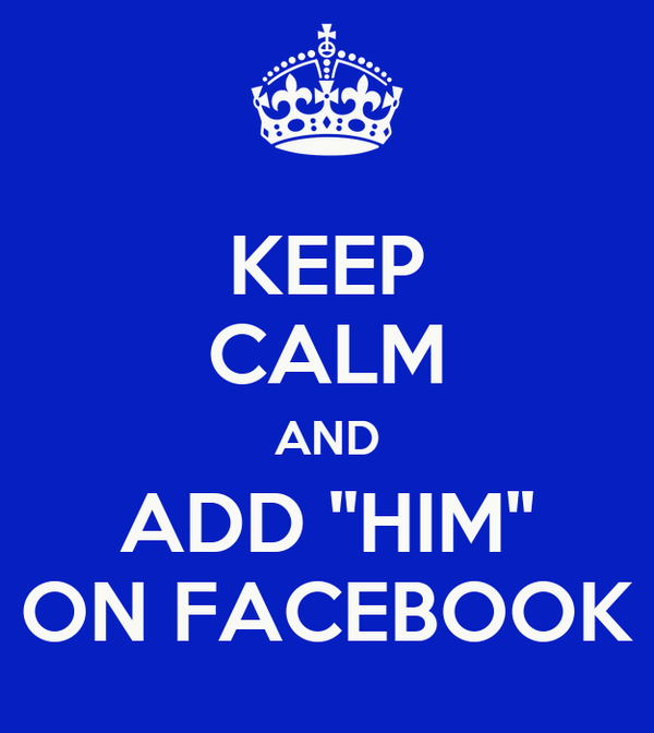 "KEEP CALM AND ADD ""HIM"" ON FACEBOOK"