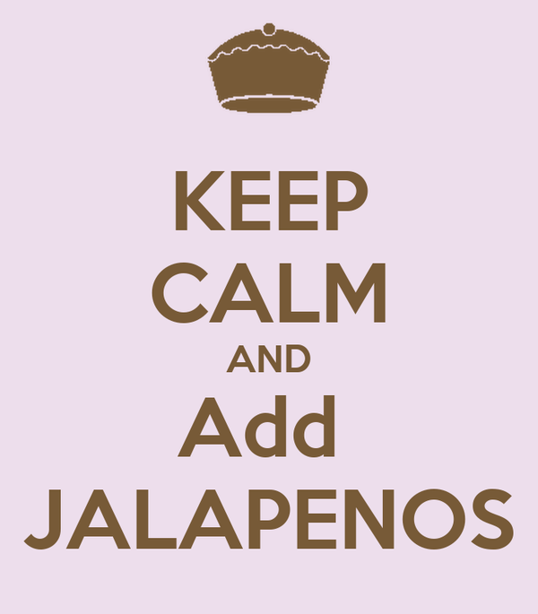 KEEP CALM AND Add  JALAPENOS