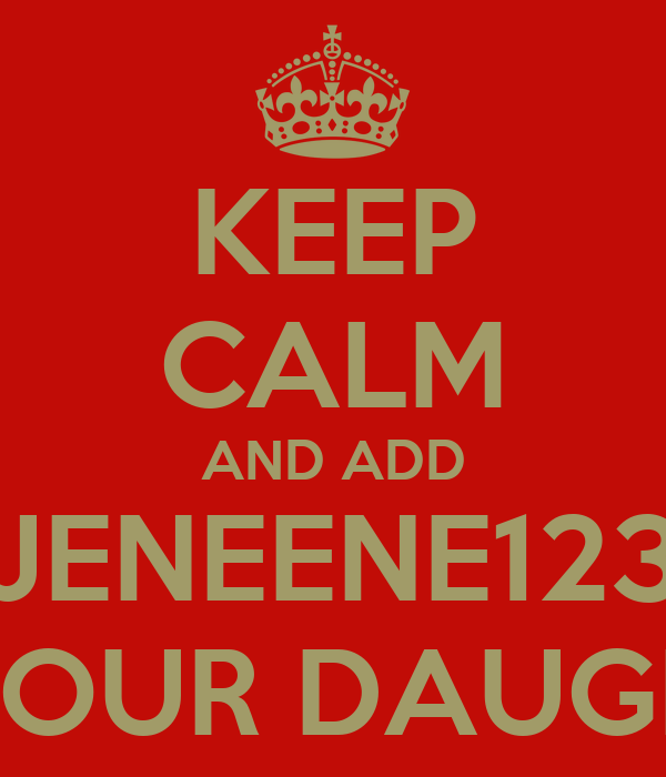 KEEP CALM AND ADD JENEENE123 AS YOUR DAUGHTER