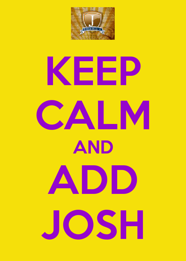KEEP CALM AND ADD JOSH
