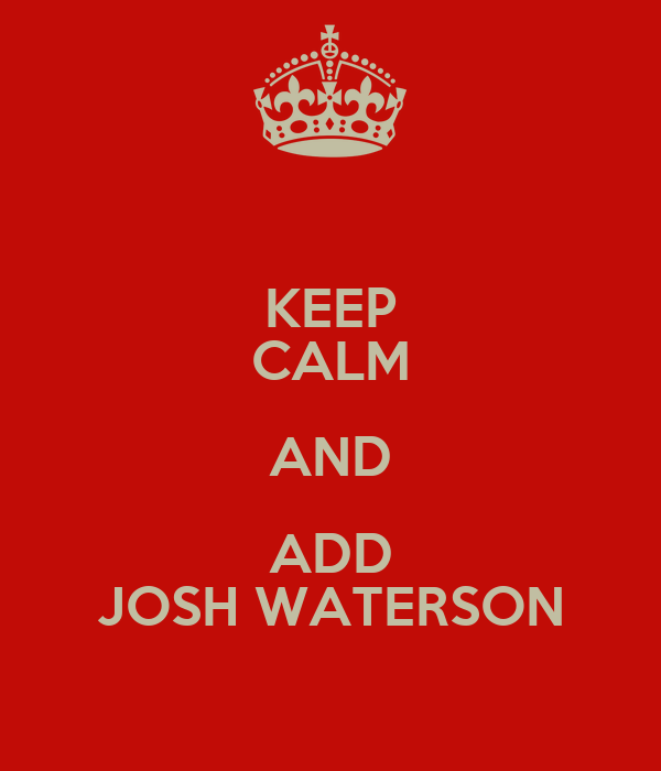 KEEP CALM AND ADD JOSH WATERSON