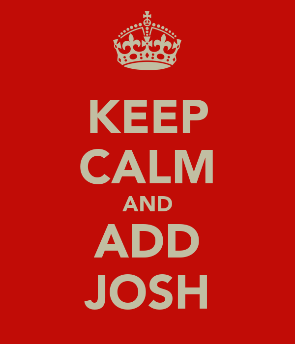 KEEP CALM AND ADD JOSH
