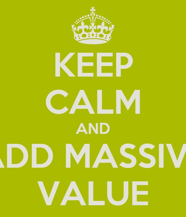 KEEP CALM AND ADD MASSIVE VALUE
