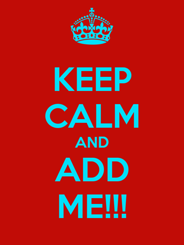 KEEP CALM AND ADD ME!!!
