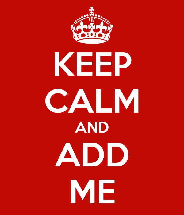 KEEP CALM AND ADD ME