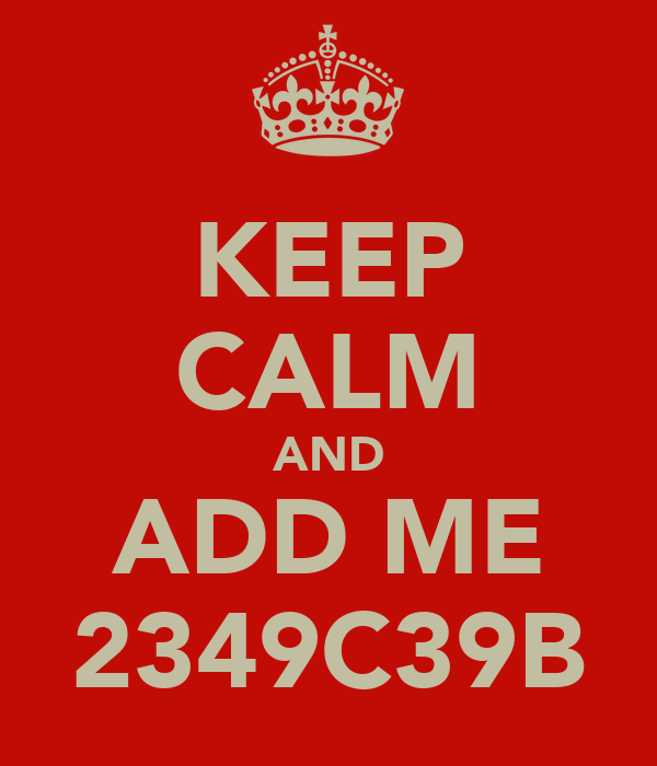 KEEP CALM AND ADD ME 2349C39B