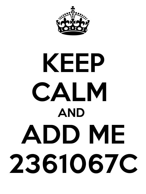 KEEP CALM  AND  ADD ME 2361067C