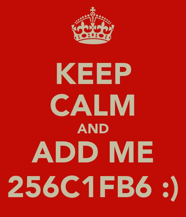 KEEP CALM AND ADD ME 256C1FB6 :)