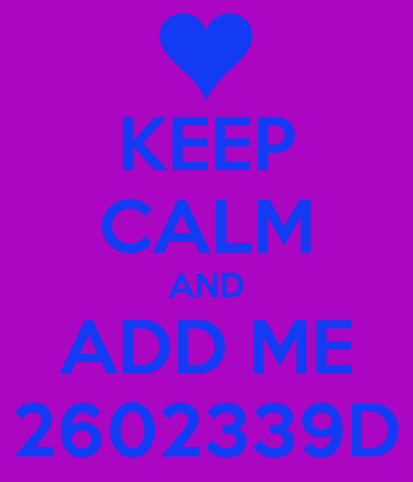 KEEP CALM AND ADD ME 2602339D