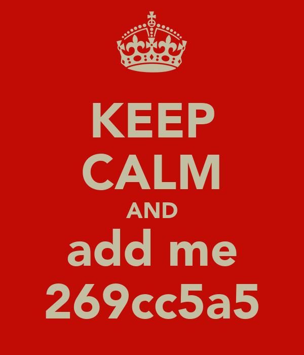 KEEP CALM AND add me 269cc5a5
