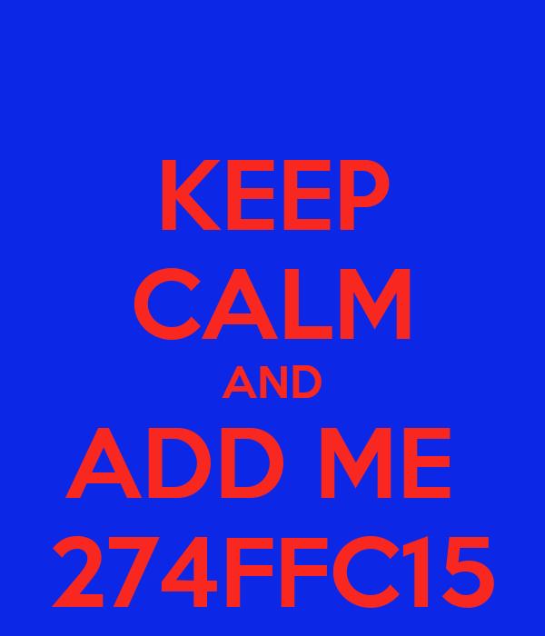 KEEP CALM AND ADD ME  274FFC15