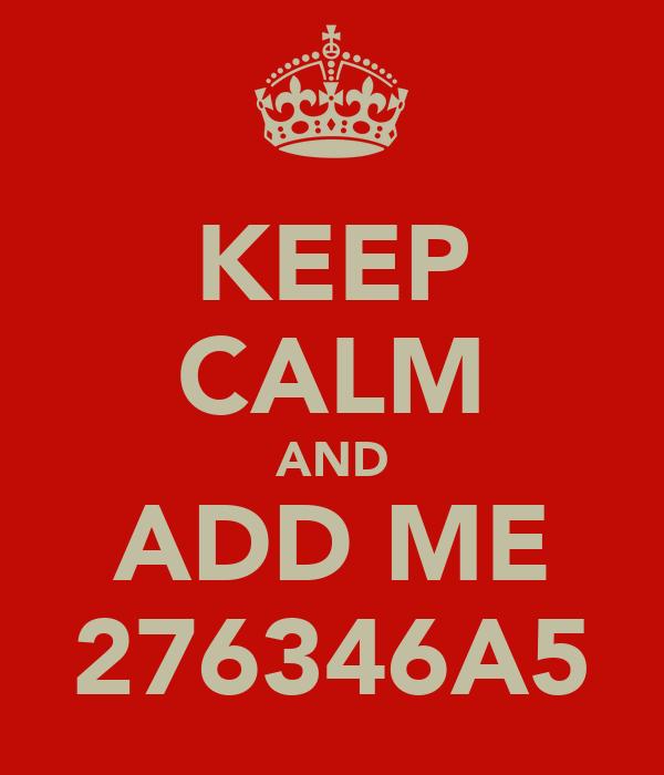 KEEP CALM AND ADD ME 276346A5