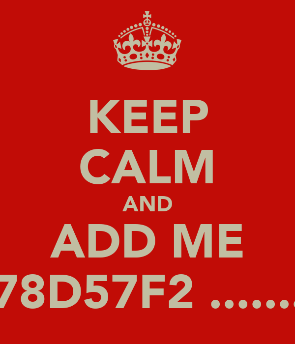 KEEP CALM AND ADD ME 278D57F2 .........