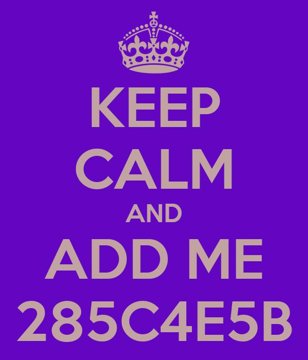 KEEP CALM AND ADD ME 285C4E5B