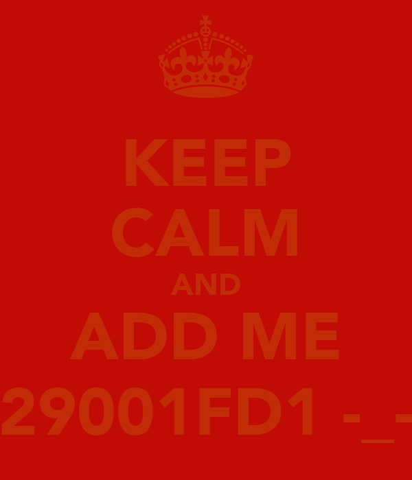 KEEP CALM AND ADD ME 29001FD1 -_-