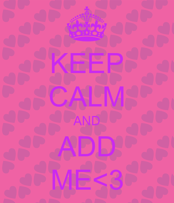 KEEP CALM AND ADD ME<3