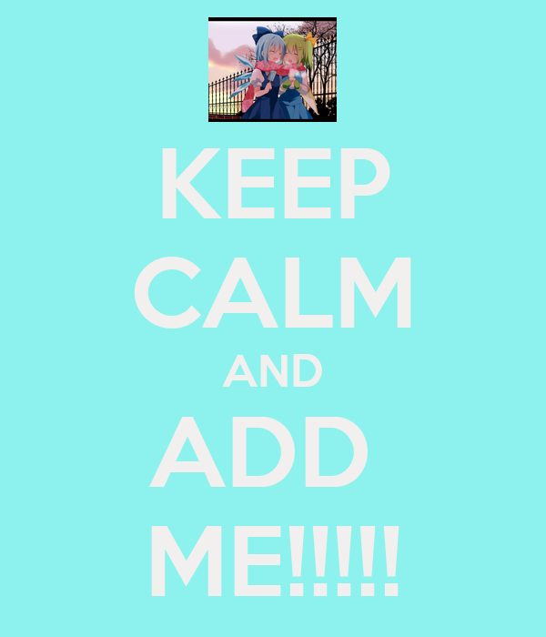 KEEP CALM AND ADD  ME!!!!!