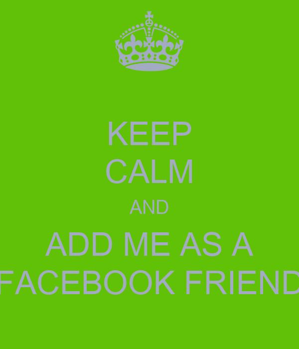 KEEP CALM AND ADD ME AS A FACEBOOK FRIEND