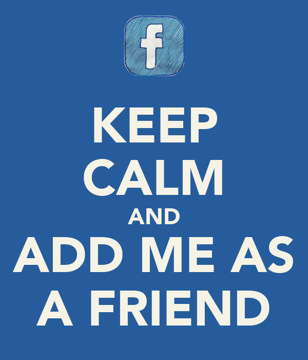 KEEP CALM AND ADD ME AS A FRIEND