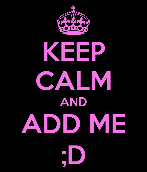 KEEP CALM AND ADD ME ;D