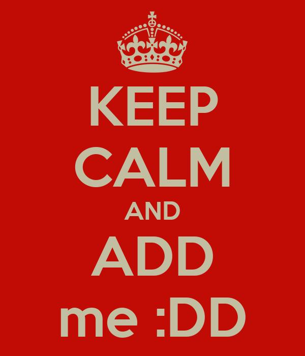 KEEP CALM AND ADD me :DD