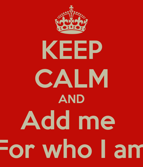 KEEP CALM AND Add me  For who I am