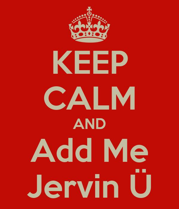 KEEP CALM AND Add Me Jervin Ü