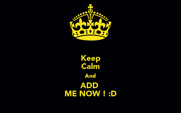 Keep Calm And ADD  ME NOW ! :D