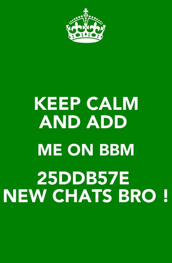 KEEP CALM AND ADD  ME ON BBM 25DDB57E  NEW CHATS BRO !
