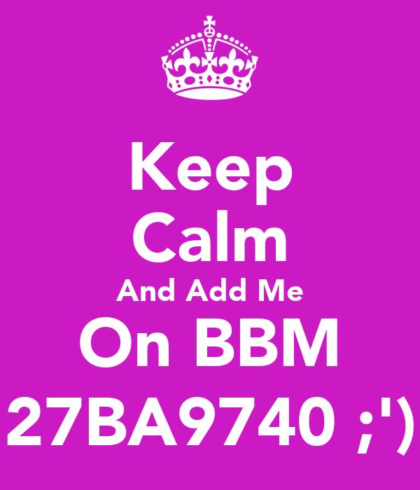 Keep Calm And Add Me On BBM 27BA9740 ;')