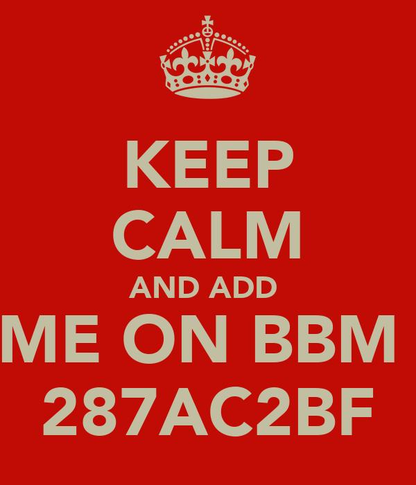 KEEP CALM AND ADD  ME ON BBM  287AC2BF