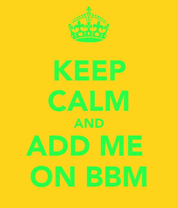 KEEP CALM AND ADD ME  ON BBM