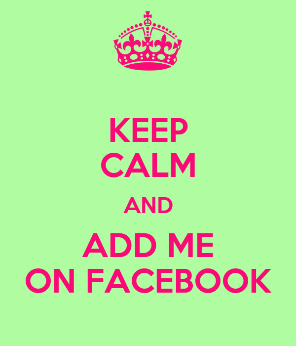 KEEP CALM AND ADD ME ON FACEBOOK