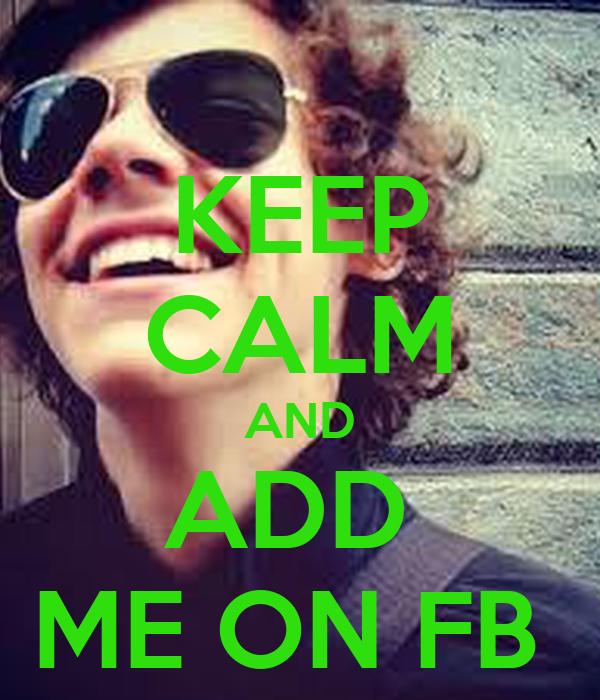 KEEP CALM AND ADD  ME ON FB
