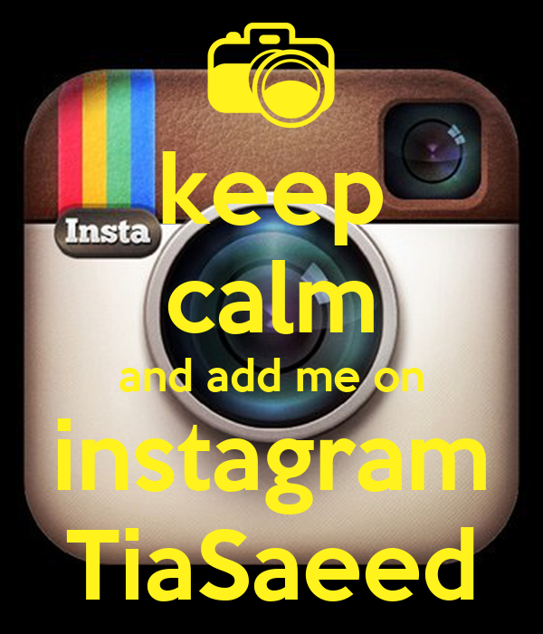 keep calm and add me on instagram TiaSaeed