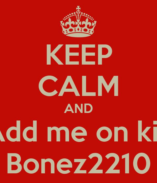 KEEP CALM AND Add me on kik Bonez2210