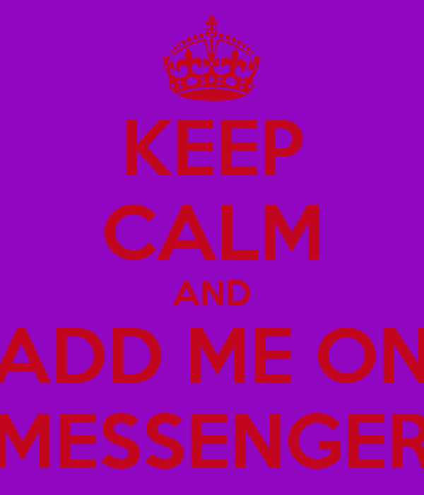 KEEP CALM AND ADD ME ON MESSENGER